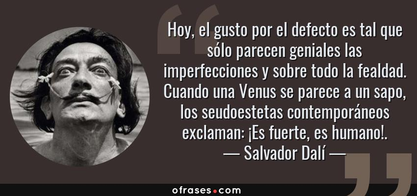 Frases de Salvador Dalí - Hoy, el gusto por el defecto es tal que sólo parecen geniales las imperfecciones y sobre todo la fealdad. Cuando una Venus se parece a un sapo, los seudoestetas contemporáneos exclaman: ¡Es fuerte, es humano!.