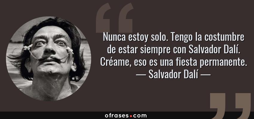 Frases de Salvador Dalí - Nunca estoy solo. Tengo la costumbre de estar siempre con Salvador Dalí. Créame, eso es una fiesta permanente.
