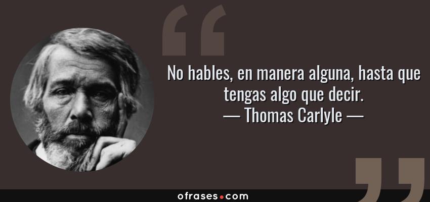 Frases de Thomas Carlyle - No hables, en manera alguna, hasta que tengas algo que decir.