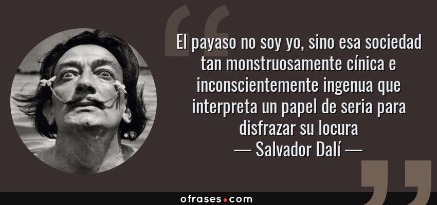 Frases de Salvador Dalí - El payaso no soy yo, sino esa sociedad tan monstruosamente cínica e inconscientemente ingenua que interpreta un papel de seria para disfrazar su locura