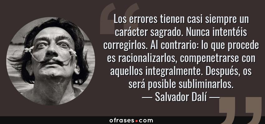 Frases de Salvador Dalí - Los errores tienen casi siempre un carácter sagrado. Nunca intentéis corregirlos. Al contrario: lo que procede es racionalizarlos, compenetrarse con aquellos integralmente. Después, os será posible subliminarlos.