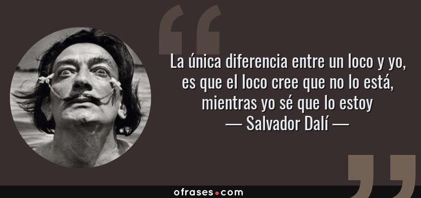 Frases de Salvador Dalí - La única diferencia entre un loco y yo, es que el loco cree que no lo está, mientras yo sé que lo estoy