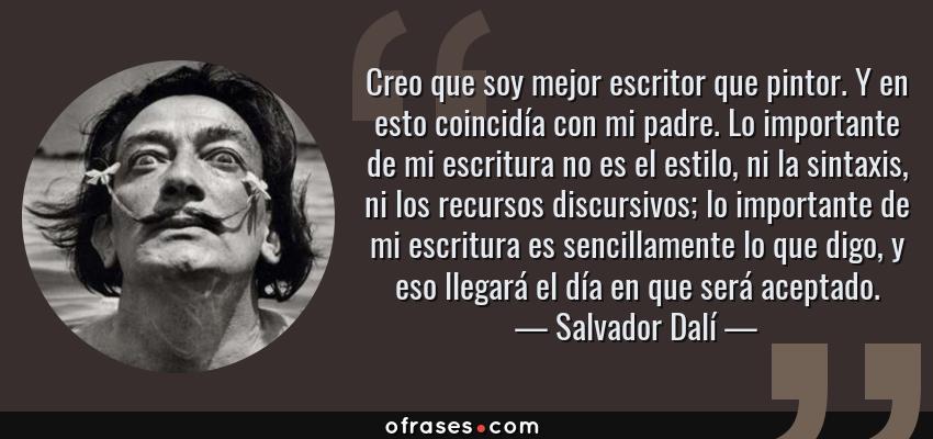 Frases de Salvador Dalí - Creo que soy mejor escritor que pintor. Y en esto coincidía con mi padre. Lo importante de mi escritura no es el estilo, ni la sintaxis, ni los recursos discursivos; lo importante de mi escritura es sencillamente lo que digo, y eso llegará el día en que será aceptado.