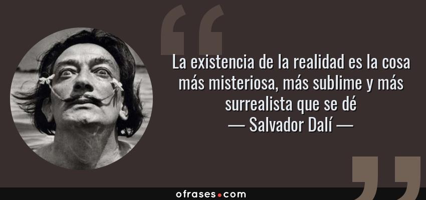 Frases de Salvador Dalí - La existencia de la realidad es la cosa más misteriosa, más sublime y más surrealista que se dé