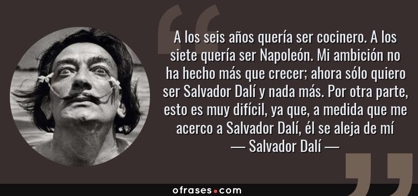 Frases de Salvador Dalí - A los seis años quería ser cocinero. A los siete quería ser Napoleón. Mi ambición no ha hecho más que crecer; ahora sólo quiero ser Salvador Dalí y nada más. Por otra parte, esto es muy difícil, ya que, a medida que me acerco a Salvador Dalí, él se aleja de mí