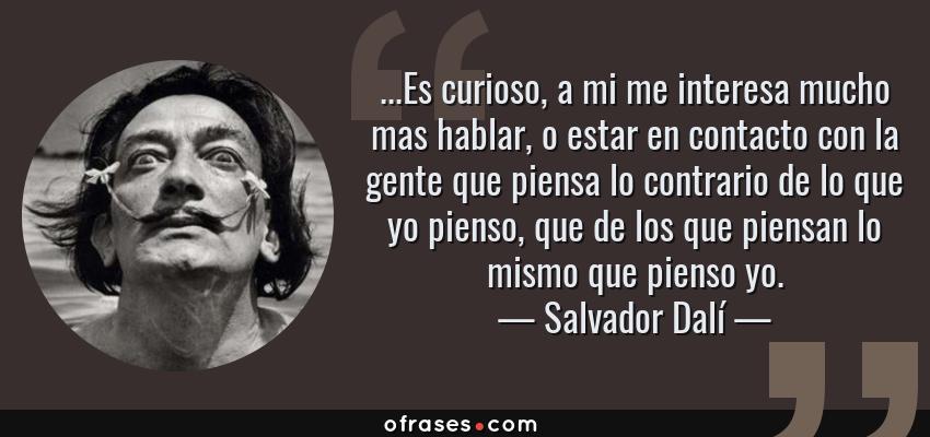 Frases de Salvador Dalí - ...Es curioso, a mi me interesa mucho mas hablar, o estar en contacto con la gente que piensa lo contrario de lo que yo pienso, que de los que piensan lo mismo que pienso yo.