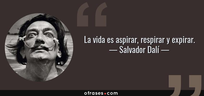 Frases de Salvador Dalí - La vida es aspirar, respirar y expirar.