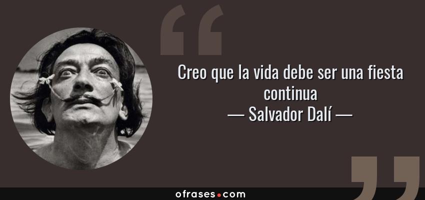 Frases de Salvador Dalí - Creo que la vida debe ser una fiesta continua