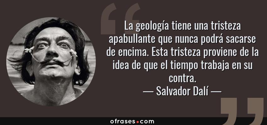 Frases de Salvador Dalí - La geología tiene una tristeza apabullante que nunca podrá sacarse de encima. Esta tristeza proviene de la idea de que el tiempo trabaja en su contra.