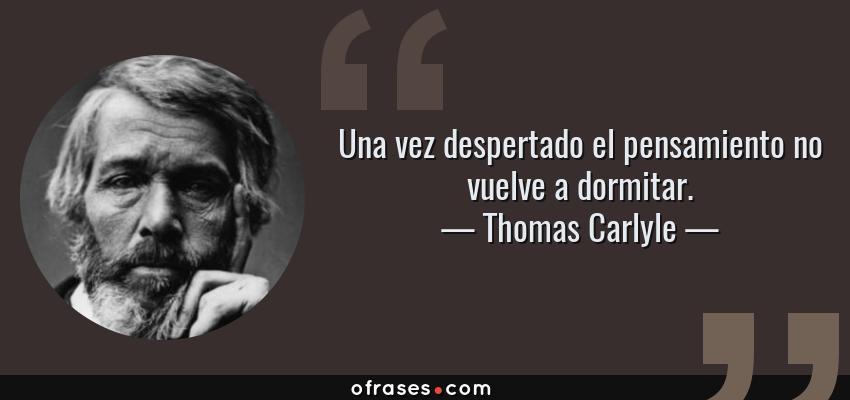 Frases de Thomas Carlyle - Una vez despertado el pensamiento no vuelve a dormitar.
