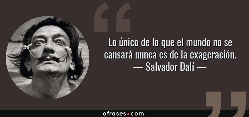 Frases de Salvador Dalí - Lo único de lo que el mundo no se cansará nunca es de la exageración.