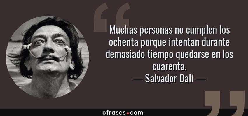 Frases de Salvador Dalí - Muchas personas no cumplen los ochenta porque intentan durante demasiado tiempo quedarse en los cuarenta.