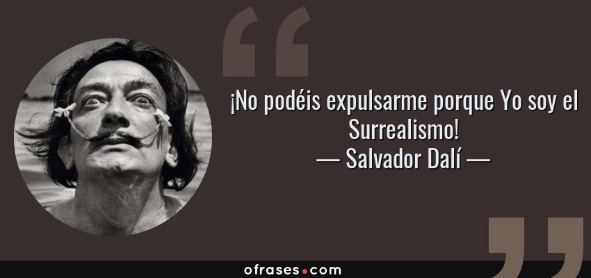 Frases de Salvador Dalí - ¡No podéis expulsarme porque Yo soy el Surrealismo!