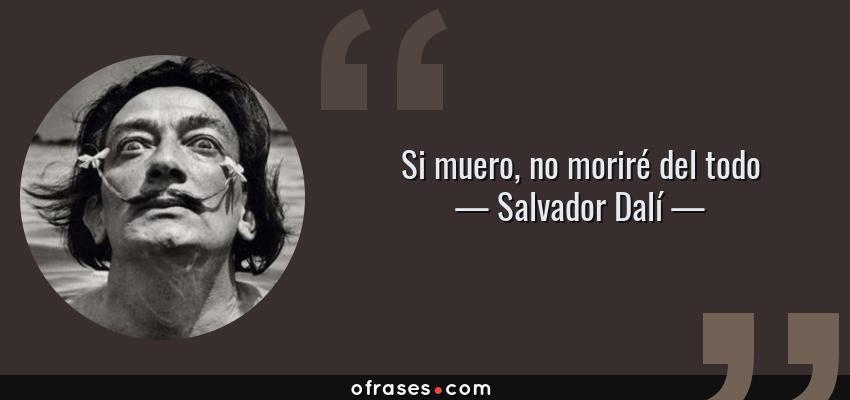 Frases de Salvador Dalí - Si muero, no moriré del todo