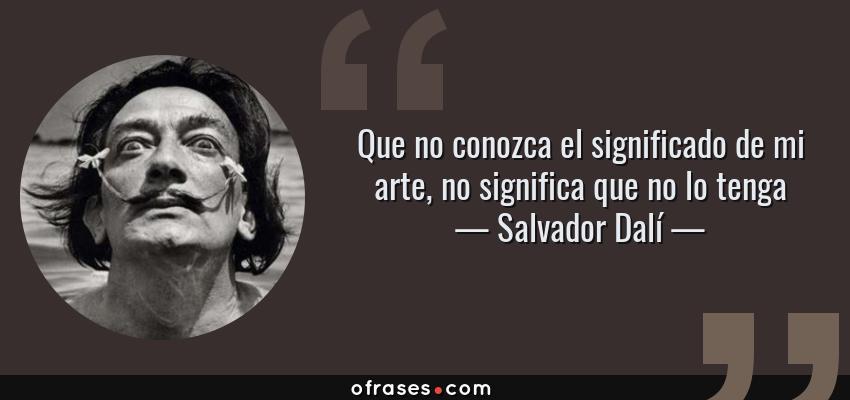 Frases de Salvador Dalí - Que no conozca el significado de mi arte, no significa que no lo tenga