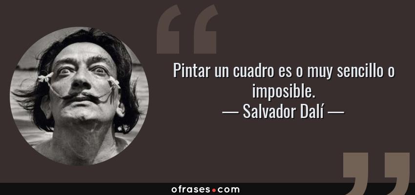 Frases de Salvador Dalí - Pintar un cuadro es o muy sencillo o imposible.