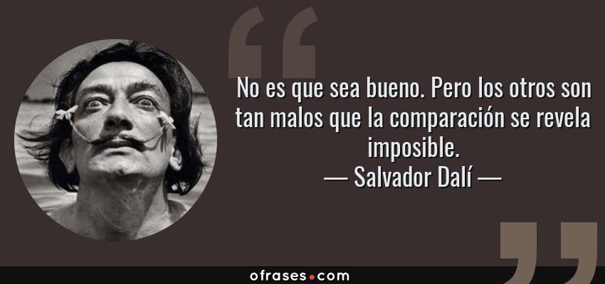 Frases de Salvador Dalí - No es que sea bueno. Pero los otros son tan malos que la comparación se revela imposible.