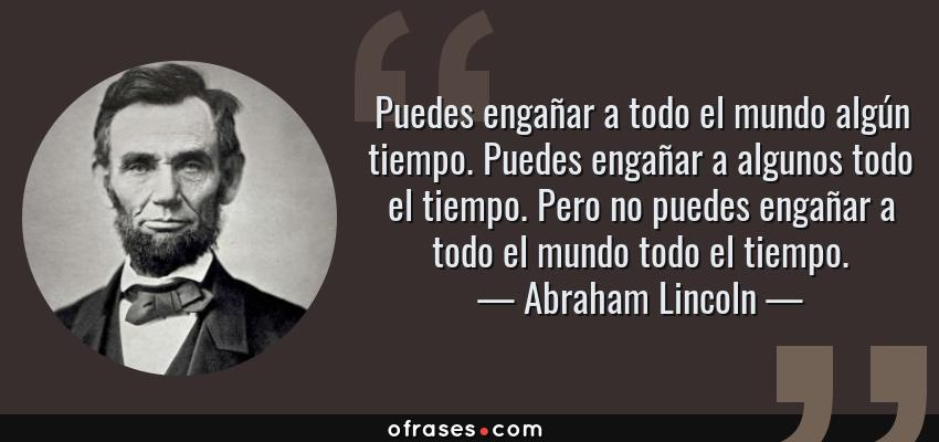 Frases de Abraham Lincoln - Puedes engañar a todo el mundo algún tiempo. Puedes engañar a algunos todo el tiempo. Pero no puedes engañar a todo el mundo todo el tiempo.