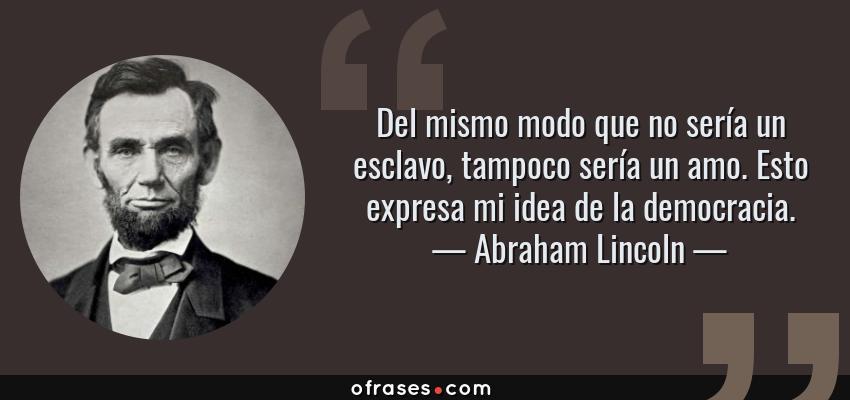 Frases de Abraham Lincoln - Del mismo modo que no sería un esclavo, tampoco sería un amo. Esto expresa mi idea de la democracia.