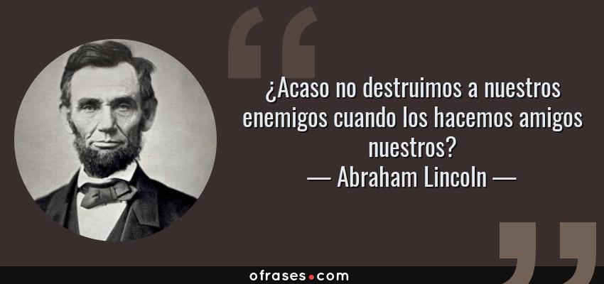 Frases de Abraham Lincoln - ¿Acaso no destruimos a nuestros enemigos cuando los hacemos amigos nuestros?