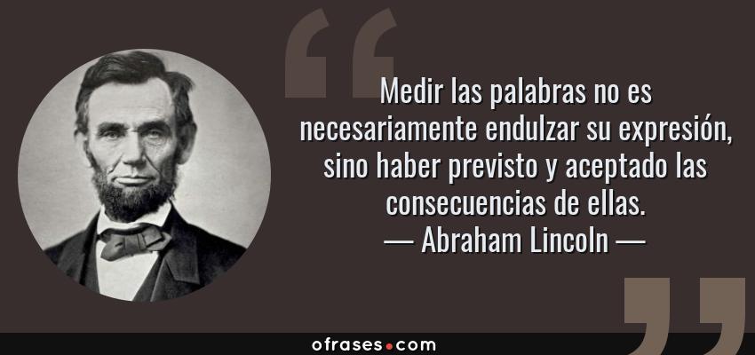 Frases de Abraham Lincoln - Medir las palabras no es necesariamente endulzar su expresión, sino haber previsto y aceptado las consecuencias de ellas.