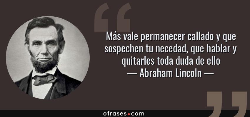 Frases de Abraham Lincoln - Más vale permanecer callado y que sospechen tu necedad, que hablar y quitarles toda duda de ello