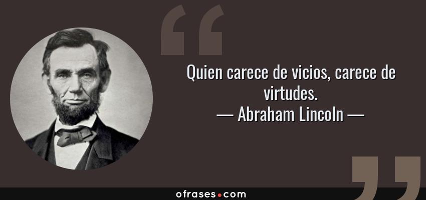 Frases de Abraham Lincoln - Quien carece de vicios, carece de virtudes.