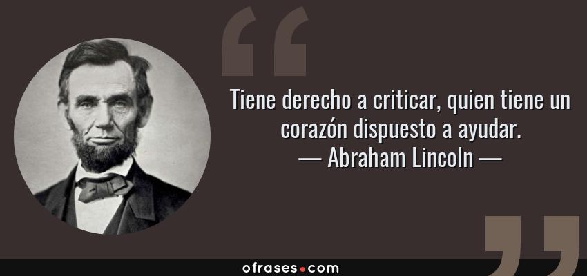 Frases de Abraham Lincoln - Tiene derecho a criticar, quien tiene un corazón dispuesto a ayudar.