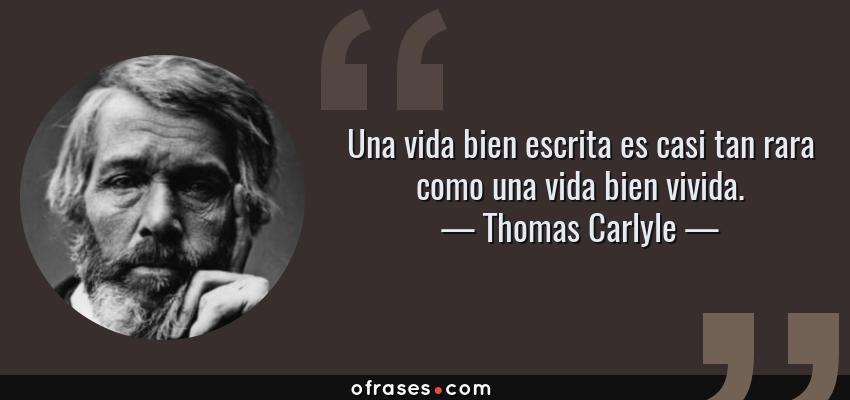 Frases de Thomas Carlyle - Una vida bien escrita es casi tan rara como una vida bien vivida.