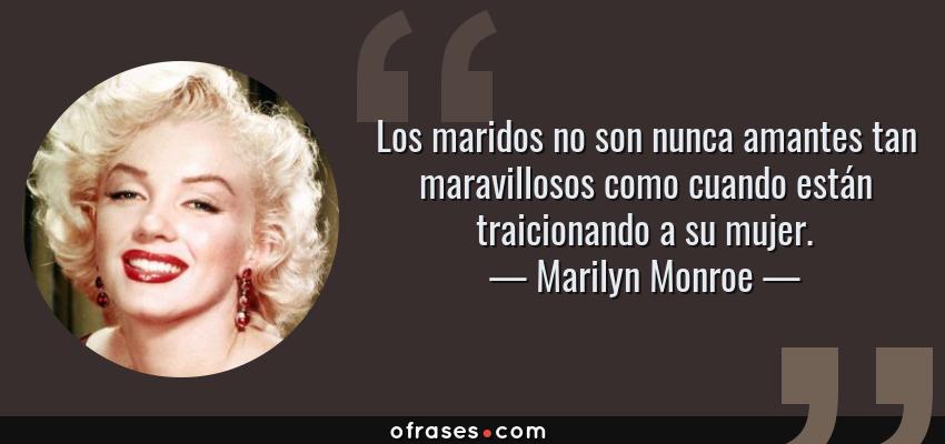 Frases de Marilyn Monroe - Los maridos no son nunca amantes tan maravillosos como cuando están traicionando a su mujer.
