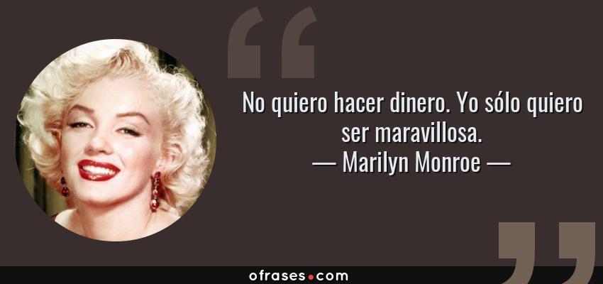 Frases de Marilyn Monroe - No quiero hacer dinero. Yo sólo quiero ser maravillosa.