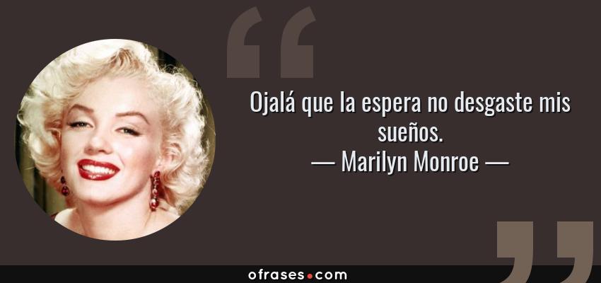 Frases de Marilyn Monroe - Ojalá que la espera no desgaste mis sueños.