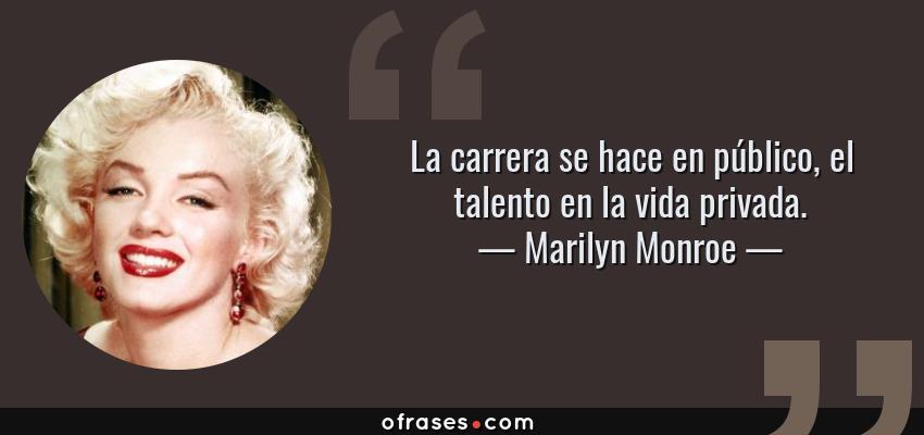 Frases de Marilyn Monroe - La carrera se hace en público, el talento en la vida privada.