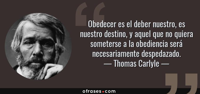 Frases de Thomas Carlyle - Obedecer es el deber nuestro, es nuestro destino, y aquel que no quiera someterse a la obediencia será necesariamente despedazado.