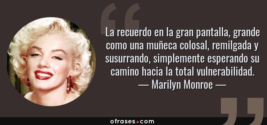 Frases de Marilyn Monroe - La recuerdo en la gran pantalla, grande como una muñeca colosal, remilgada y susurrando, simplemente esperando su camino hacia la total vulnerabilidad.