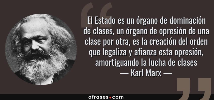 Frases de Karl Marx - El Estado es un órgano de dominación de clases, un órgano de opresión de una clase por otra, es la creación del orden que legaliza y afianza esta opresión, amortiguando la lucha de clases