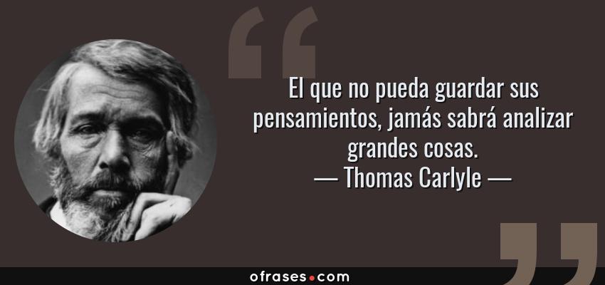 Frases de Thomas Carlyle - El que no pueda guardar sus pensamientos, jamás sabrá analizar grandes cosas.