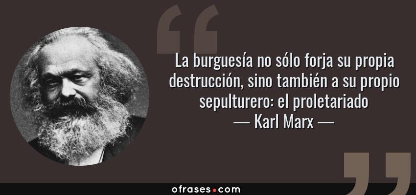 Frases de Karl Marx - La burguesía no sólo forja su propia destrucción, sino también a su propio sepulturero: el proletariado