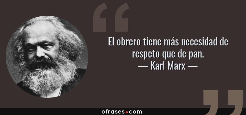 Frases de Karl Marx - El obrero tiene más necesidad de respeto que de pan.