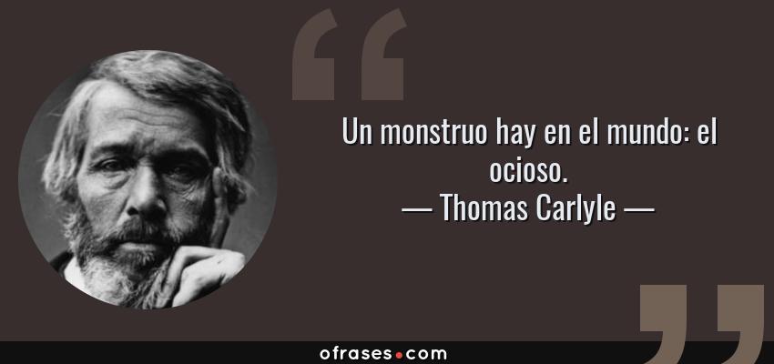 Frases de Thomas Carlyle - Un monstruo hay en el mundo: el ocioso.