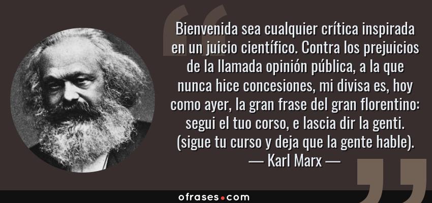 Frases de Karl Marx - Bienvenida sea cualquier crítica inspirada en un juicio científico. Contra los prejuicios de la llamada opinión pública, a la que nunca hice concesiones, mi divisa es, hoy como ayer, la gran frase del gran florentino: segui el tuo corso, e lascia dir la genti. (sigue tu curso y deja que la gente hable).