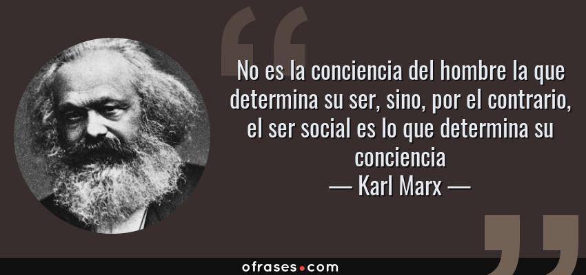Frases de Karl Marx - No es la conciencia del hombre la que determina su ser, sino, por el contrario, el ser social es lo que determina su conciencia
