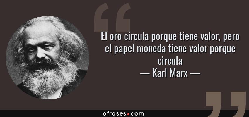 Frases de Karl Marx - El oro circula porque tiene valor, pero el papel moneda tiene valor porque circula