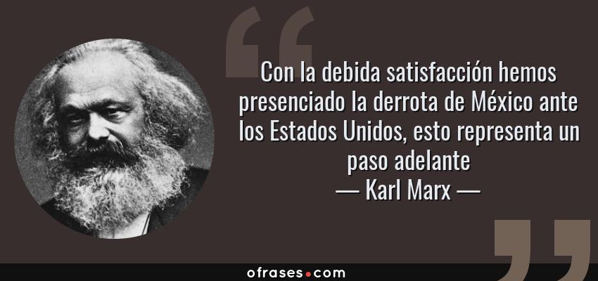 Frases de Karl Marx - Con la debida satisfacción hemos presenciado la derrota de México ante los Estados Unidos, esto representa un paso adelante