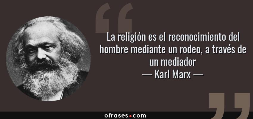Frases de Karl Marx - La religión es el reconocimiento del hombre mediante un rodeo, a través de un mediador