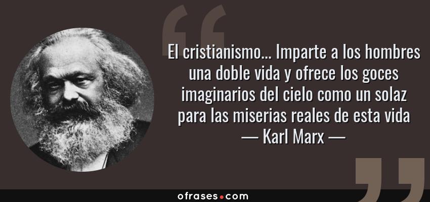Frases de Karl Marx - El cristianismo... Imparte a los hombres una doble vida y ofrece los goces imaginarios del cielo como un solaz para las miserias reales de esta vida