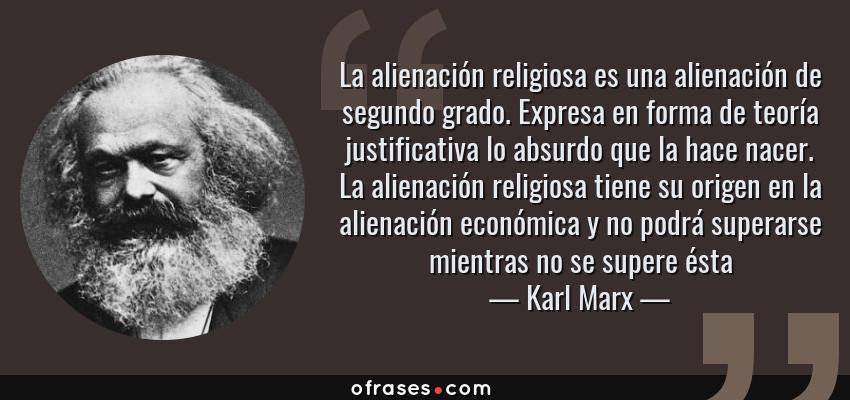 Frases de Karl Marx - La alienación religiosa es una alienación de segundo grado. Expresa en forma de teoría justificativa lo absurdo que la hace nacer. La alienación religiosa tiene su origen en la alienación económica y no podrá superarse mientras no se supere ésta