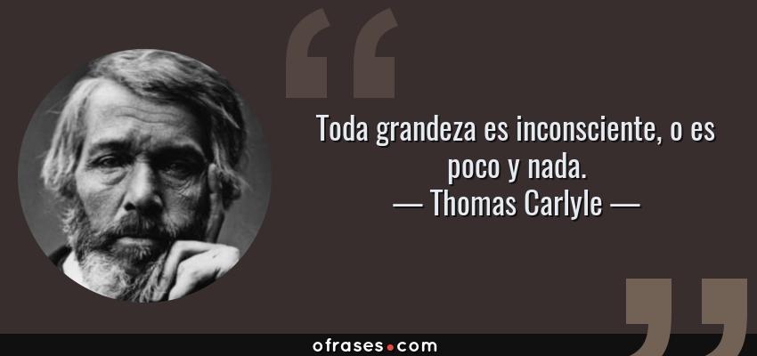 Frases de Thomas Carlyle - Toda grandeza es inconsciente, o es poco y nada.