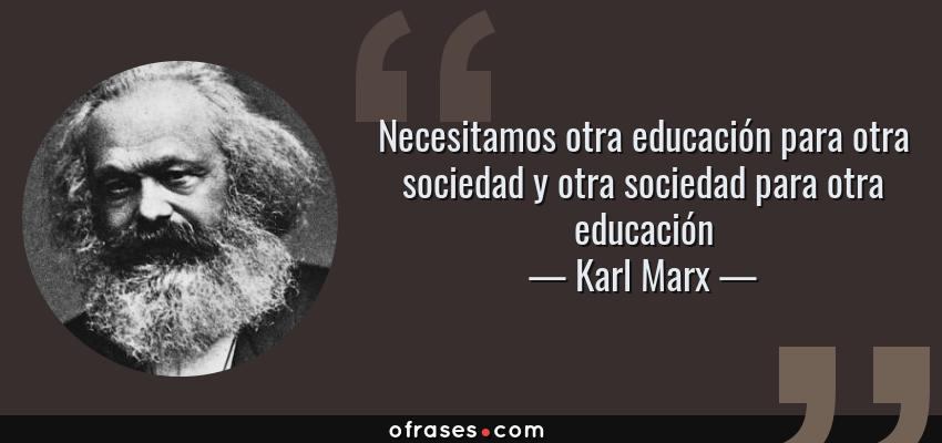 Frases de Karl Marx - Necesitamos otra educación para otra sociedad y otra sociedad para otra educación