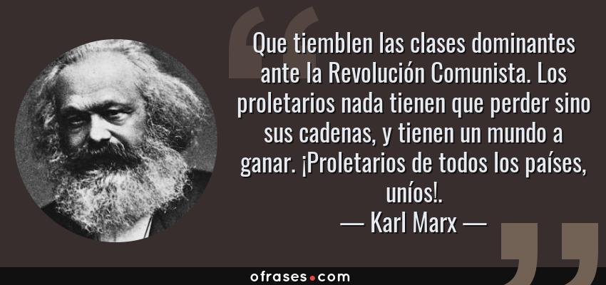 Frases de Karl Marx - Que tiemblen las clases dominantes ante la Revolución Comunista. Los proletarios nada tienen que perder sino sus cadenas, y tienen un mundo a ganar. ¡Proletarios de todos los países, uníos!.